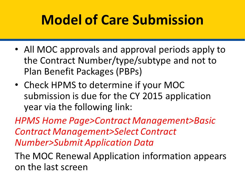 All MOC approvals and approval periods apply to the Contract Number/type/subtype and not to Plan Benefit Packages (PBPs) Check HPMS to determine if your MOC submission is due for the CY 2015 application year via the following link: HPMS Home Page>Contract Management>Basic Contract Management>Select Contract Number>Submit Application Data The MOC Renewal Application information appears on the last screen Model of Care Submission