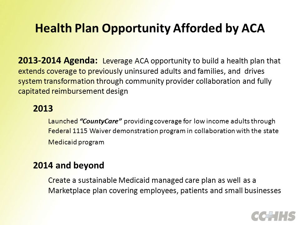 Health Plan Opportunity Afforded by ACA 2013-2014 Agenda: Leverage ACA opportunity to build a health plan that extends coverage to previously uninsured adults and families, and drives system transformation through community provider collaboration and fully capitated reimbursement design 2013 Launched CountyCare providing coverage for low income adults through Federal 1115 Waiver demonstration program in collaboration with the state Medicaid program 2014 and beyond Create a sustainable Medicaid managed care plan as well as a Marketplace plan covering employees, patients and small businesses