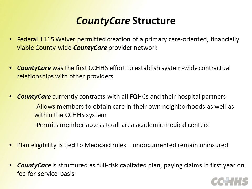 CountyCare Structure Federal 1115 Waiver permitted creation of a primary care-oriented, financially viable County-wide CountyCare provider network CountyCare was the first CCHHS effort to establish system-wide contractual relationships with other providers CountyCare currently contracts with all FQHCs and their hospital partners -Allows members to obtain care in their own neighborhoods as well as within the CCHHS system -Permits member access to all area academic medical centers Plan eligibility is tied to Medicaid rules—undocumented remain uninsured CountyCare is structured as full-risk capitated plan, paying claims in first year on fee-for-service basis