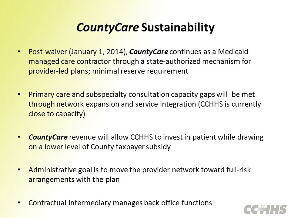 CountyCare Sustainability Post-waiver (January 1, 2014), CountyCare continues as a Medicaid managed care contractor through a state-authorized mechanism for provider-led plans; minimal reserve requirement Primary care and subspecialty consultation capacity gaps will be met through network expansion and service integration (CCHHS is currently close to capacity) CountyCare revenue will allow CCHHS to invest in patient while drawing on a lower level of County taxpayer subsidy Administrative goal is to move the provider network toward full-risk arrangements with the plan Contractual intermediary manages back office functions