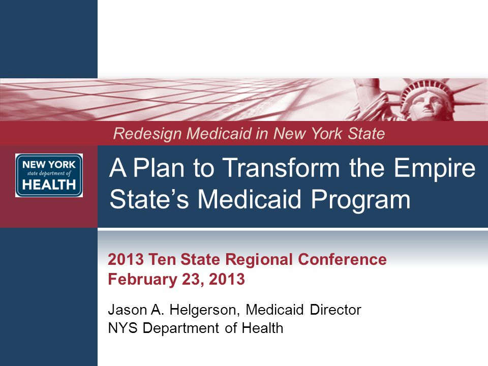 A Plan to Transform the Empire State's Medicaid Program 2013 Ten State Regional Conference February 23, 2013 Jason A. Helgerson, Medicaid Director NYS
