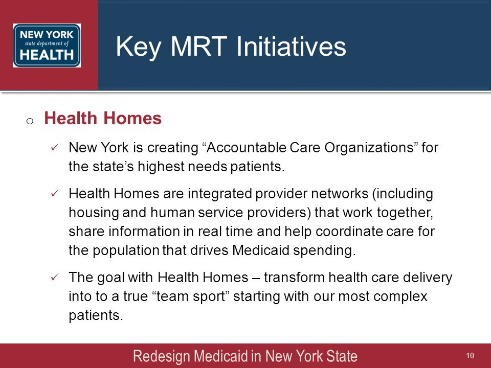 """Key MRT Initiatives o Health Homes New York is creating """"Accountable Care Organizations"""" for the state's highest needs patients. Health Homes are inte"""