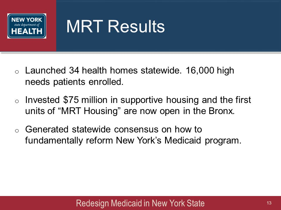 MRT Results o Launched 34 health homes statewide. 16,000 high needs patients enrolled. o Invested $75 million in supportive housing and the first unit