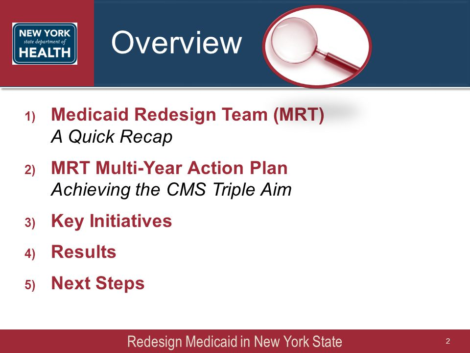 Overview 1) Medicaid Redesign Team (MRT) A Quick Recap 2) MRT Multi-Year Action Plan Achieving the CMS Triple Aim 3) Key Initiatives 4) Results 5) Next Steps Redesign Medicaid in New York State 2