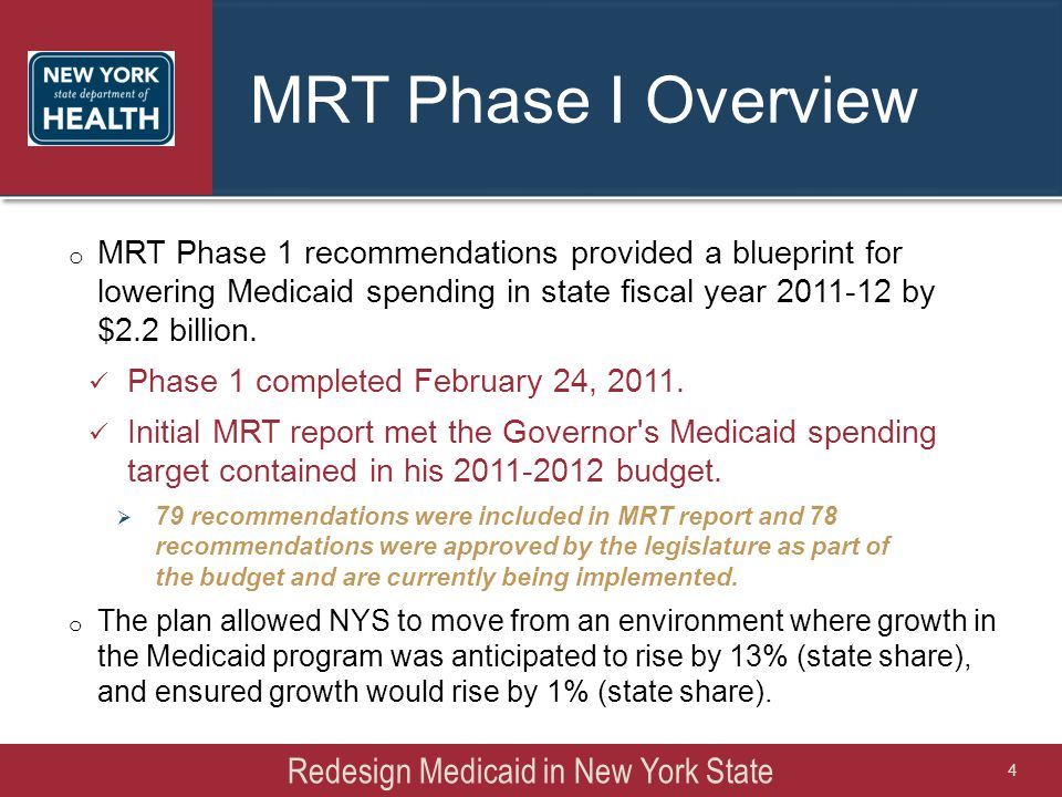MRT Phase I Overview o MRT Phase 1 recommendations provided a blueprint for lowering Medicaid spending in state fiscal year 2011-12 by $2.2 billion. P