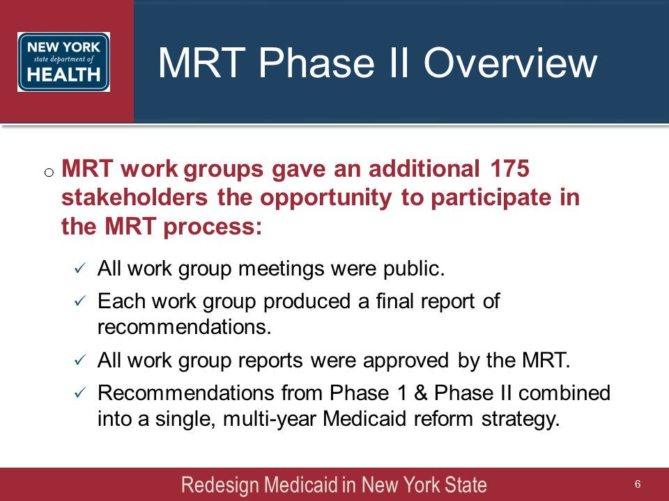 MRT Phase II Overview Redesign Medicaid in New York State 6 o MRT work groups gave an additional 175 stakeholders the opportunity to participate in the MRT process: All work group meetings were public.