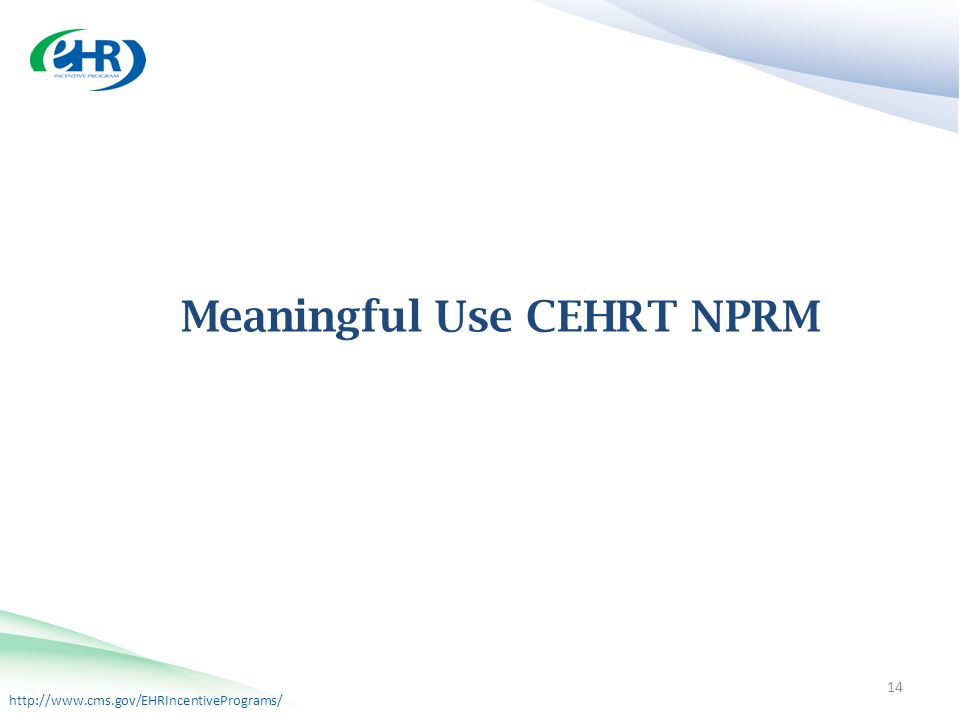 http://www.cms.gov/EHRIncentivePrograms/ Meaningful Use CEHRT NPRM 14