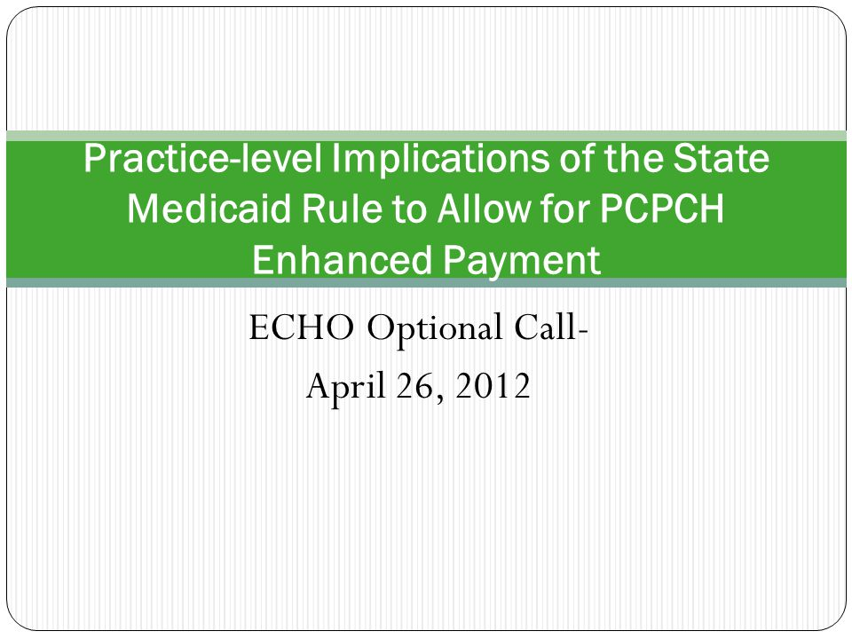 ECHO Optional Call- April 26, 2012 Practice-level Implications of the State Medicaid Rule to Allow for PCPCH Enhanced Payment