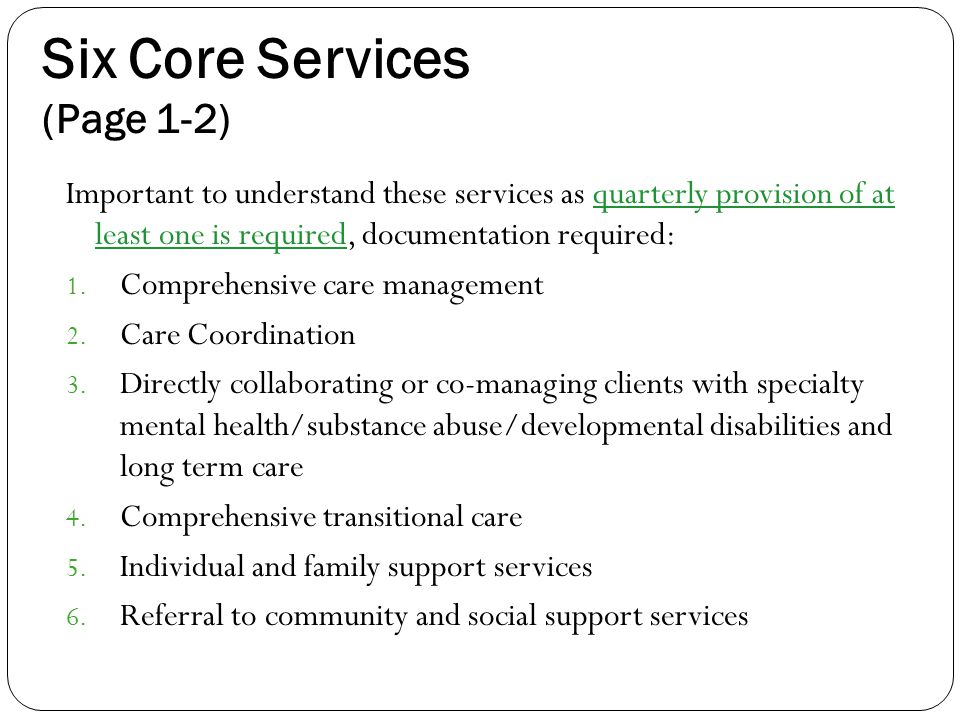 Six Core Services (Page 1-2) Important to understand these services as quarterly provision of at least one is required, documentation required: 1.