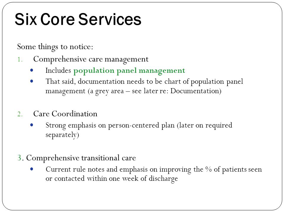 Six Core Services Some things to notice: 1. Comprehensive care management Includes population panel management That said, documentation needs to be ch