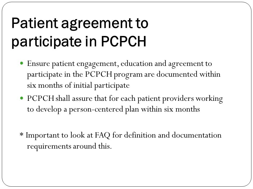Patient agreement to participate in PCPCH Ensure patient engagement, education and agreement to participate in the PCPCH program are documented within six months of initial participate PCPCH shall assure that for each patient providers working to develop a person-centered plan within six months * Important to look at FAQ for definition and documentation requirements around this.