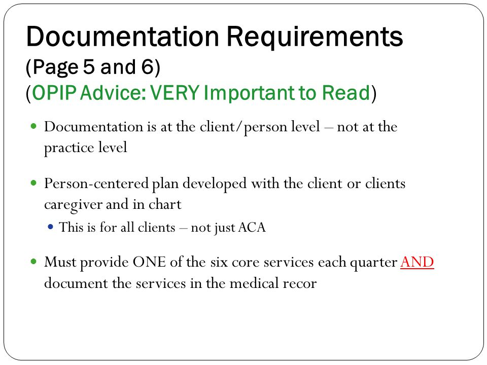 Documentation Requirements (Page 5 and 6) (OPIP Advice: VERY Important to Read) Documentation is at the client/person level – not at the practice level Person-centered plan developed with the client or clients caregiver and in chart This is for all clients – not just ACA Must provide ONE of the six core services each quarter AND document the services in the medical recor