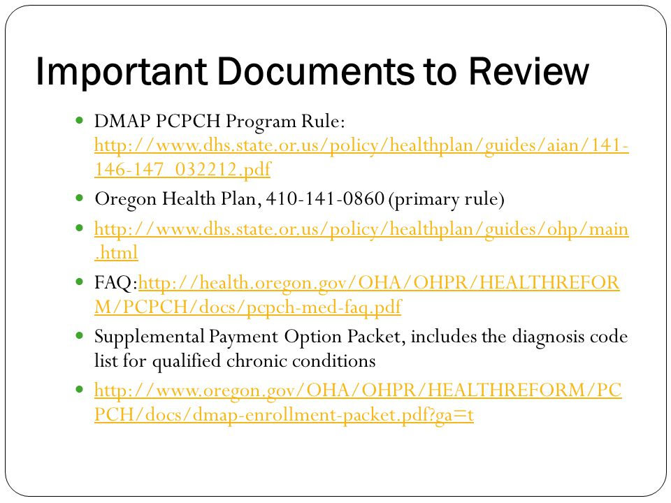 Important Documents to Review DMAP PCPCH Program Rule: http://www.dhs.state.or.us/policy/healthplan/guides/aian/141- 146-147_032212.pdf http://www.dhs