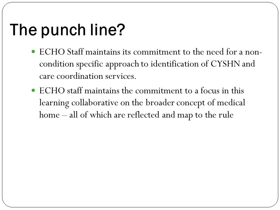 The punch line? ECHO Staff maintains its commitment to the need for a non- condition specific approach to identification of CYSHN and care coordinatio