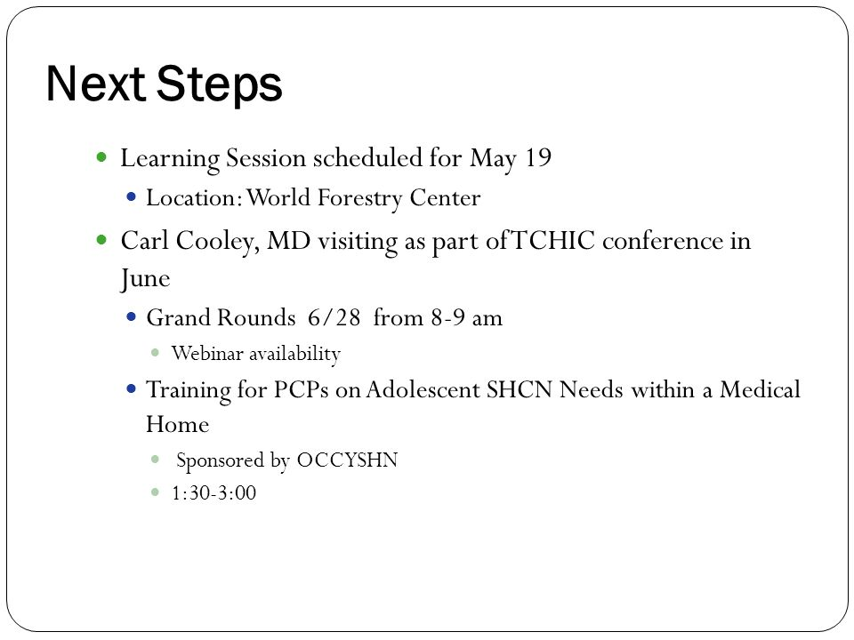 Next Steps Learning Session scheduled for May 19 Location: World Forestry Center Carl Cooley, MD visiting as part of TCHIC conference in June Grand Ro