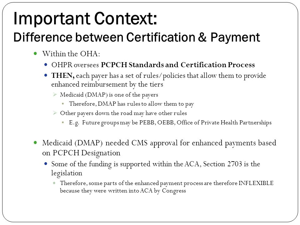 Important Context: Difference between Certification & Payment Within the OHA: OHPR oversees PCPCH Standards and Certification Process THEN, each payer has a set of rules/policies that allow them to provide enhanced reimbursement by the tiers  Medicaid (DMAP) is one of the payers  Therefore, DMAP has rules to allow them to pay  Other payers down the road may have other rules  E.g.