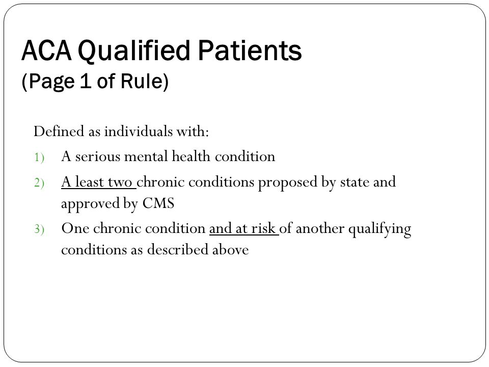 ACA Qualified Patients (Page 1 of Rule) Defined as individuals with: 1) A serious mental health condition 2) A least two chronic conditions proposed by state and approved by CMS 3) One chronic condition and at risk of another qualifying conditions as described above