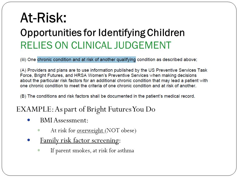 At-Risk: Opportunities for Identifying Children RELIES ON CLINICAL JUDGEMENT EXAMPLE: As part of Bright Futures You Do BMI Assessment: At risk for overweight (NOT obese) Family risk factor screening: If parent smokes, at risk for asthma