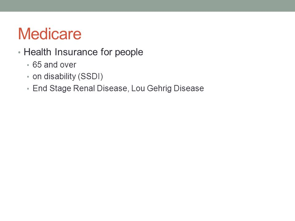 Medicare Health Insurance for people 65 and over on disability (SSDI) End Stage Renal Disease, Lou Gehrig Disease