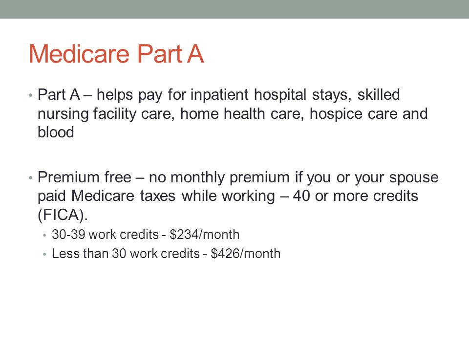 Medicare Part A Part A – helps pay for inpatient hospital stays, skilled nursing facility care, home health care, hospice care and blood Premium free – no monthly premium if you or your spouse paid Medicare taxes while working – 40 or more credits (FICA).