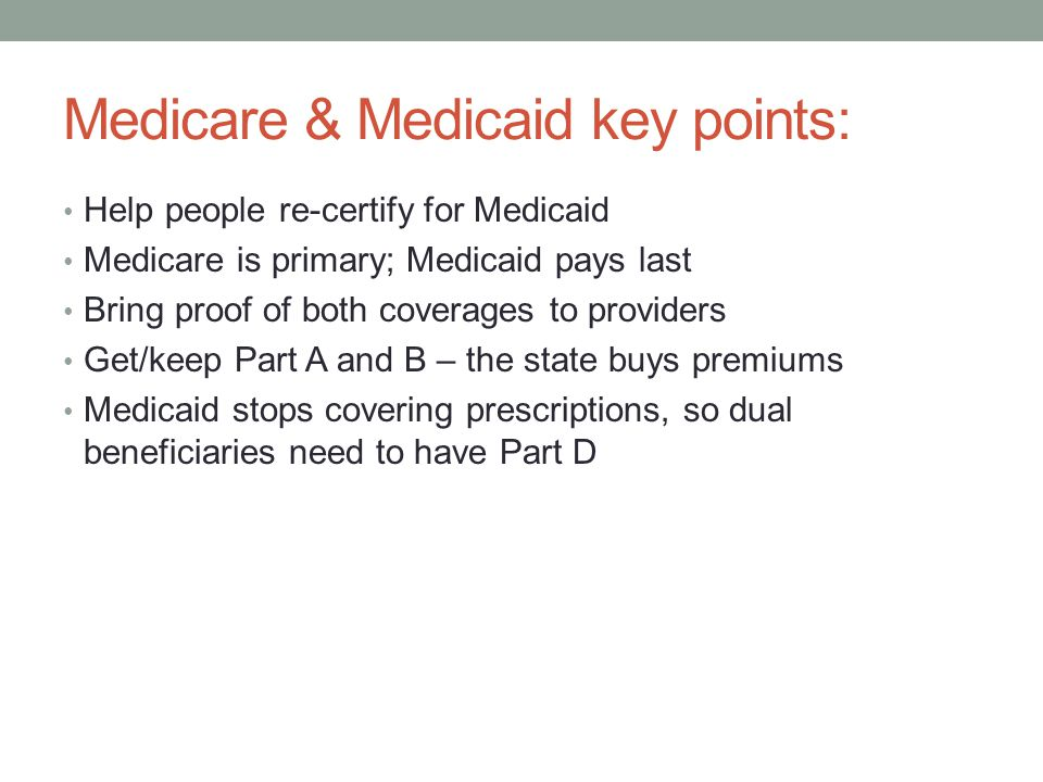 Medicare & Medicaid key points: Help people re-certify for Medicaid Medicare is primary; Medicaid pays last Bring proof of both coverages to providers Get/keep Part A and B – the state buys premiums Medicaid stops covering prescriptions, so dual beneficiaries need to have Part D
