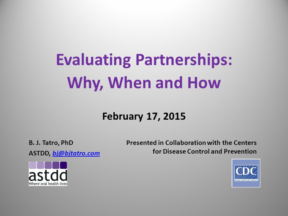 12 Partnership Membership Assessment Tool from Fundamentals of Evaluation Partnerships/Evaluation Guide (National Health Disease & Stroke Prevention Program) WantHaveRolesWantHaveSkills/ExpertiseWantHaveRepresentation Partnership roles Data analysis, worksites State Emergency Services Leader Data analysis, healthcare State Obesity Program Committee leader Reviewer, medical content State Diabetes Program Task leader Writer State Tobacco Program Meeting planner Advocate for stroke State Epidemiology Meeting facilitator Advocate for heart disease State Office of Minority Health Strategic planner Legislative advocate Hospital Association Communications Medical expert Primary Care Association Training Cardiologist State Legislature/Policy Makers Financial support Neurologist Schools (as worksites) Content reviewer Healthcare quality improvement Community health clinics Budget management Nursing Private insurers Spokesperson Pharmacy Medicaid/Medicare Funder Media communications Prevention Research Center Champion, healthcare Workplace wellness Chambers of Commerce Champion, public health State policy change Unions Champion, worksites Community policy change Business coalition on health Strategic implementer Training for healthcare State American Heart Association Resource linker – connection to groups with influence or resources Evaluation Disparate groups (race/ethnicity, geographic, gender.