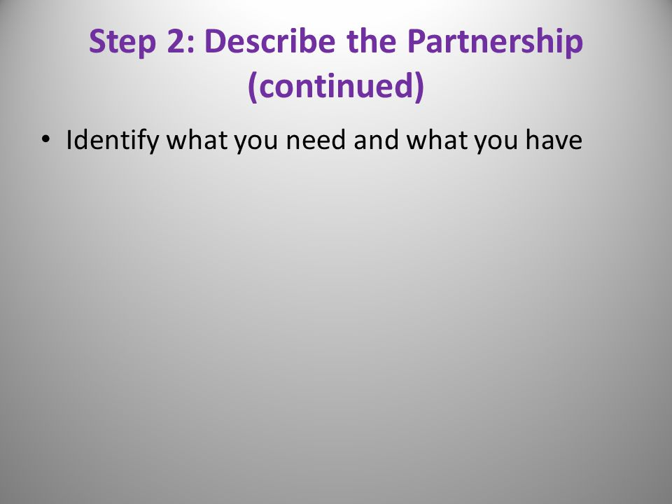 Step 2: Describe the Partnership (continued) Identify what you need and what you have 11
