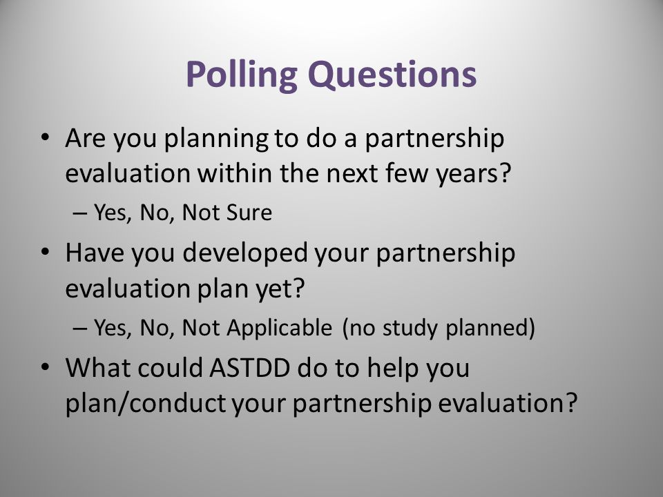 Polling Questions Are you planning to do a partnership evaluation within the next few years? – Yes, No, Not Sure Have you developed your partnership e