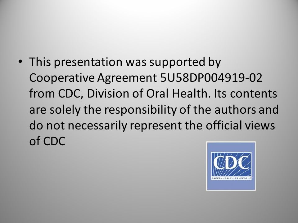 This presentation was supported by Cooperative Agreement 5U58DP004919-02 from CDC, Division of Oral Health. Its contents are solely the responsibility