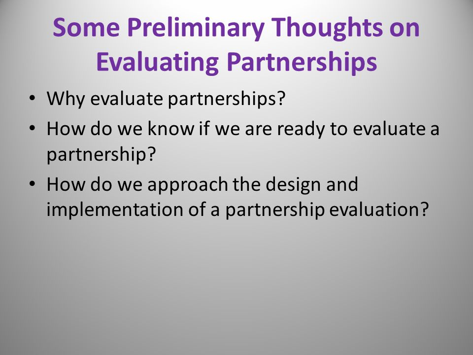 Some Preliminary Thoughts on Evaluating Partnerships Why evaluate partnerships? How do we know if we are ready to evaluate a partnership? How do we ap