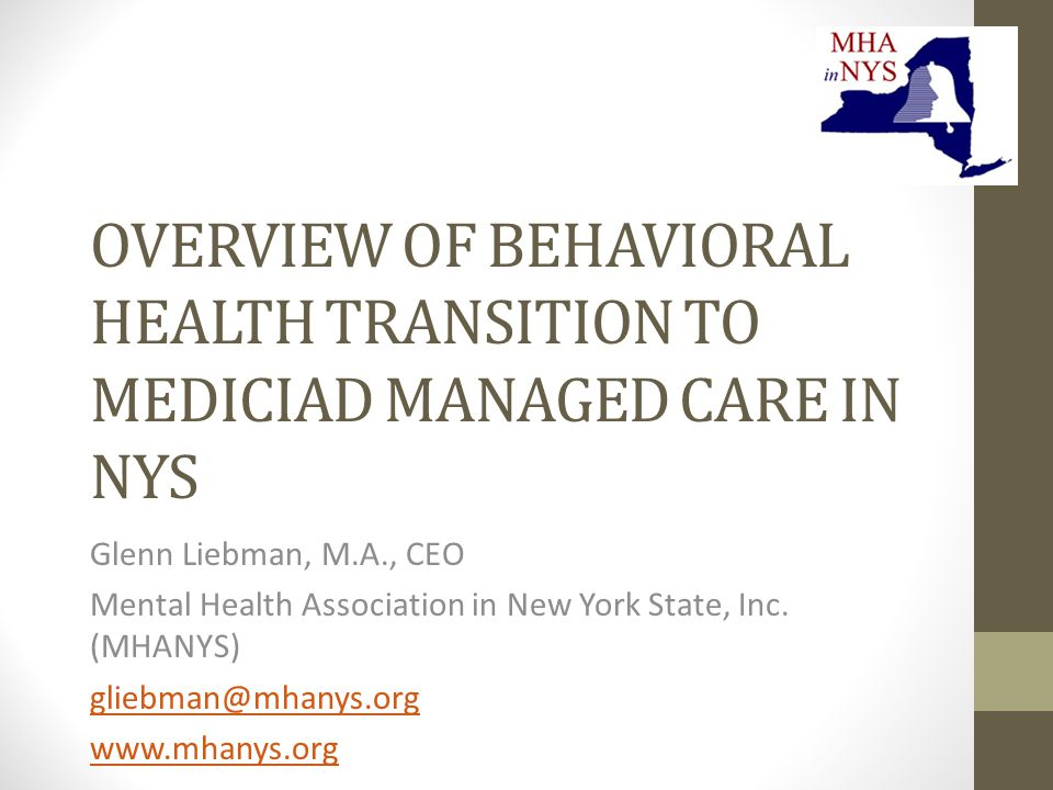 OVERVIEW OF BEHAVIORAL HEALTH TRANSITION TO MEDICIAD MANAGED CARE IN NYS Glenn Liebman, M.A., CEO Mental Health Association in New York State, Inc.
