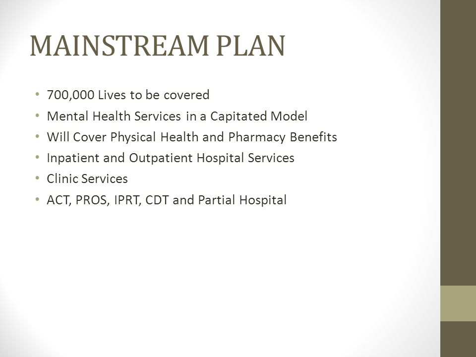 MAINSTREAM PLAN 700,000 Lives to be covered Mental Health Services in a Capitated Model Will Cover Physical Health and Pharmacy Benefits Inpatient and Outpatient Hospital Services Clinic Services ACT, PROS, IPRT, CDT and Partial Hospital
