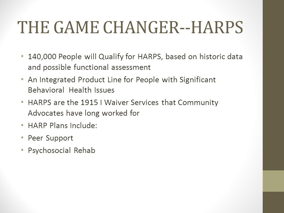 THE GAME CHANGER--HARPS 140,000 People will Qualify for HARPS, based on historic data and possible functional assessment An Integrated Product Line for People with Significant Behavioral Health Issues HARPS are the 1915 I Waiver Services that Community Advocates have long worked for HARP Plans Include: Peer Support Psychosocial Rehab