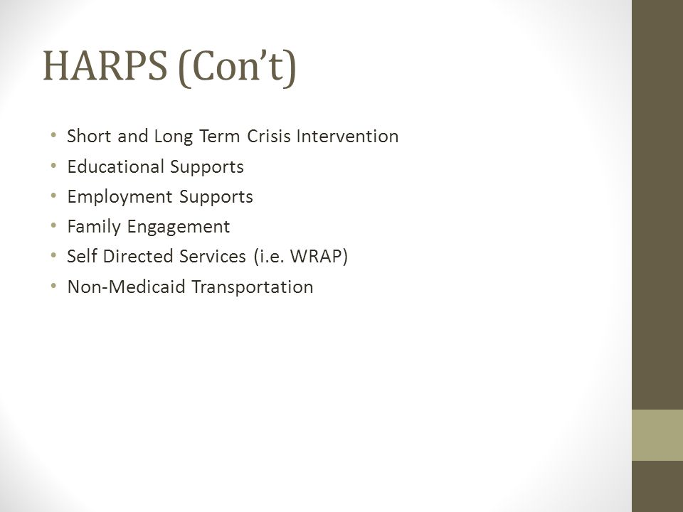 HARPS (Con't) Short and Long Term Crisis Intervention Educational Supports Employment Supports Family Engagement Self Directed Services (i.e.