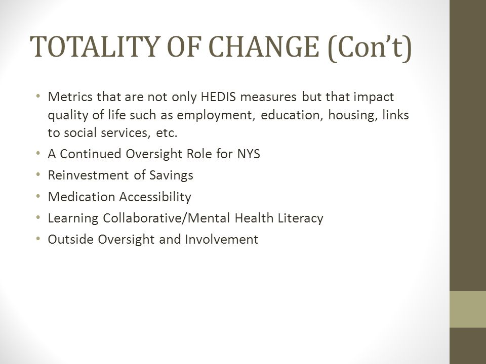TOTALITY OF CHANGE (Con't) Metrics that are not only HEDIS measures but that impact quality of life such as employment, education, housing, links to social services, etc.