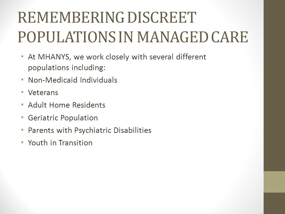 REMEMBERING DISCREET POPULATIONS IN MANAGED CARE At MHANYS, we work closely with several different populations including: Non-Medicaid Individuals Veterans Adult Home Residents Geriatric Population Parents with Psychiatric Disabilities Youth in Transition