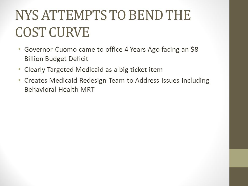 NYS ATTEMPTS TO BEND THE COST CURVE Governor Cuomo came to office 4 Years Ago facing an $8 Billion Budget Deficit Clearly Targeted Medicaid as a big ticket item Creates Medicaid Redesign Team to Address Issues including Behavioral Health MRT