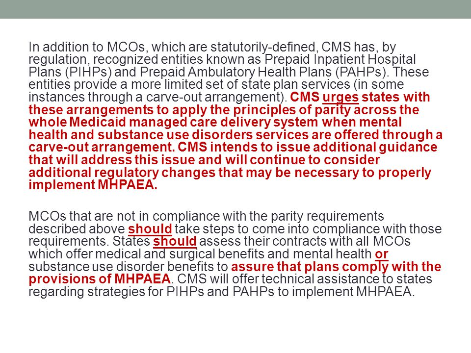 In addition to MCOs, which are statutorily-defined, CMS has, by regulation, recognized entities known as Prepaid Inpatient Hospital Plans (PIHPs) and