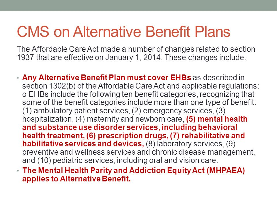 CMS on Alternative Benefit Plans The Affordable Care Act made a number of changes related to section 1937 that are effective on January 1, 2014. These