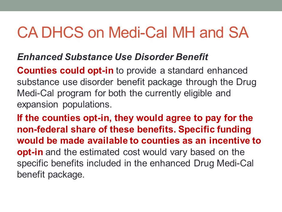 CA DHCS on Medi-Cal MH and SA Enhanced Substance Use Disorder Benefit Counties could opt-in to provide a standard enhanced substance use disorder bene