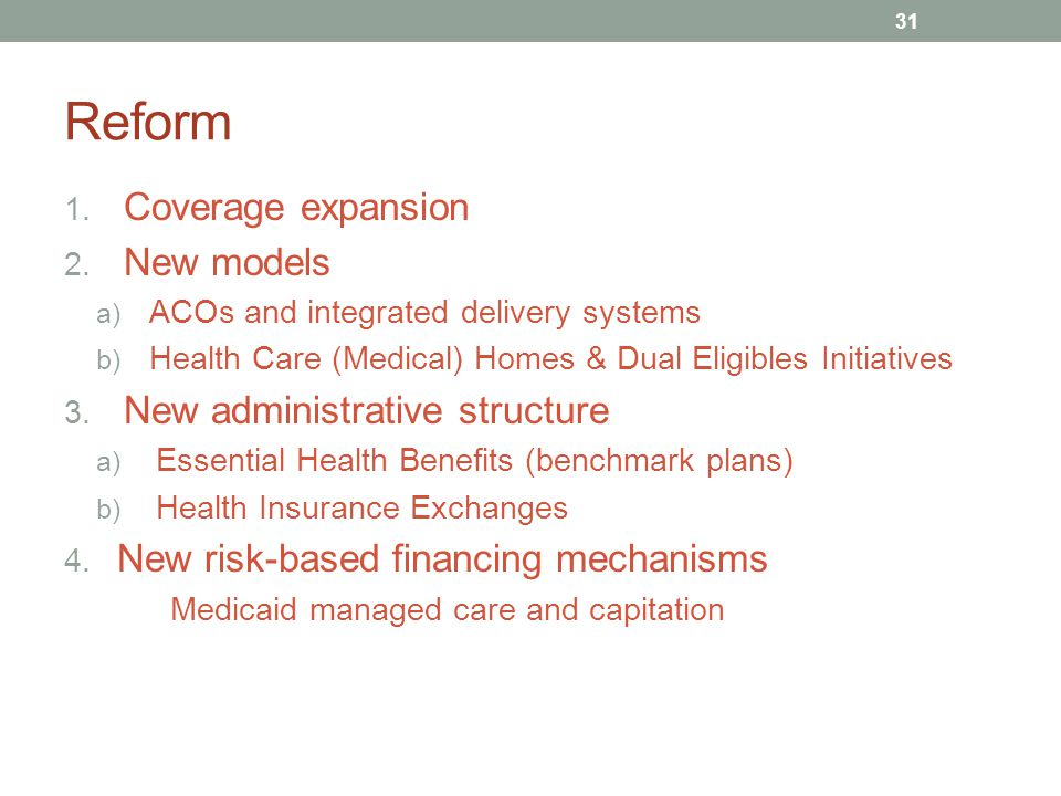 Reform 1. Coverage expansion 2. New models a) ACOs and integrated delivery systems b) Health Care (Medical) Homes & Dual Eligibles Initiatives 3. New