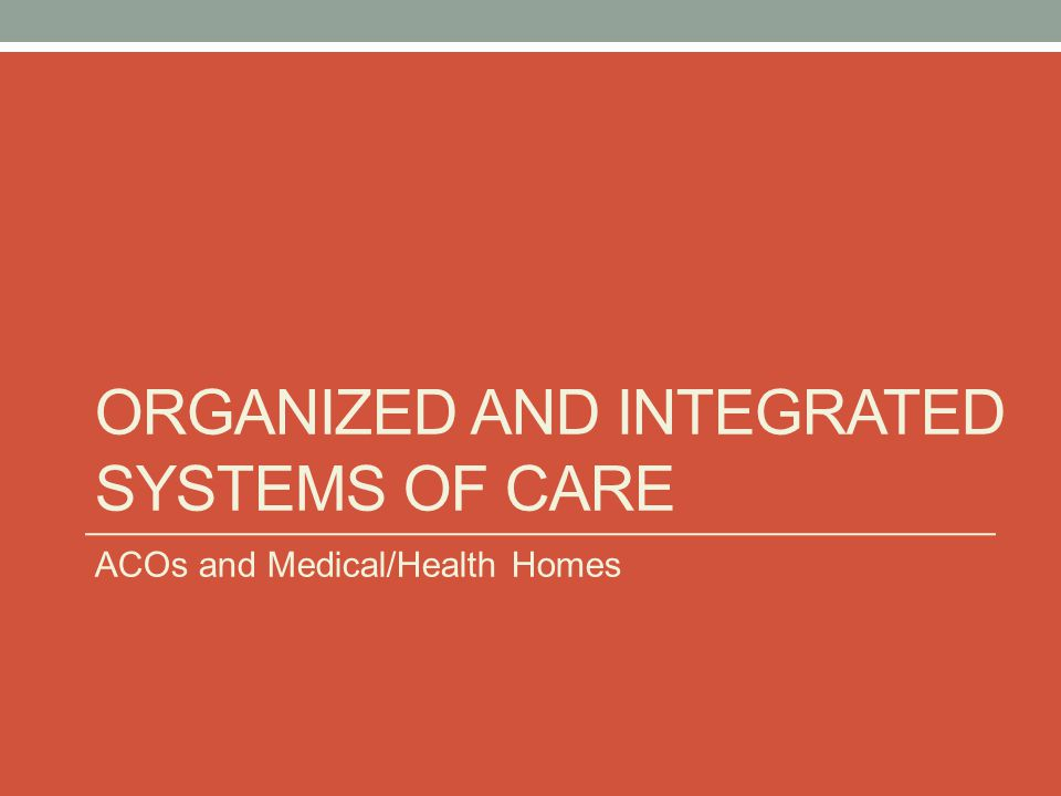 ORGANIZED AND INTEGRATED SYSTEMS OF CARE ACOs and Medical/Health Homes