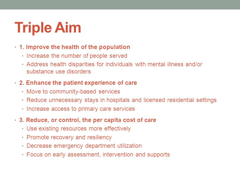 Triple Aim 1. Improve the health of the population Increase the number of people served Address health disparities for individuals with mental illness