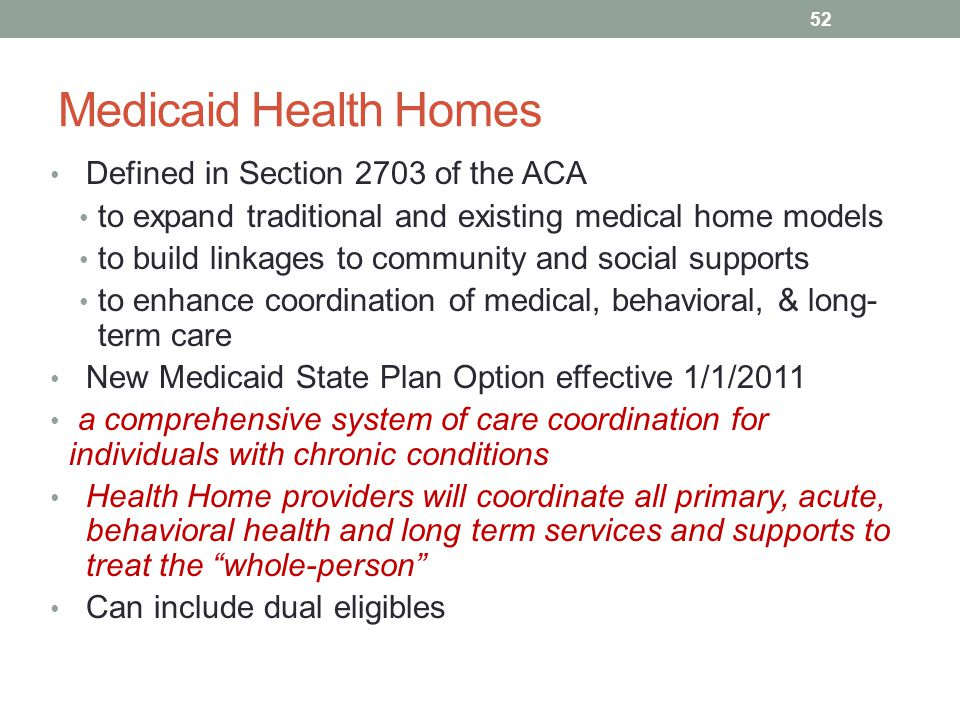 Medicaid Health Homes Defined in Section 2703 of the ACA to expand traditional and existing medical home models to build linkages to community and soc