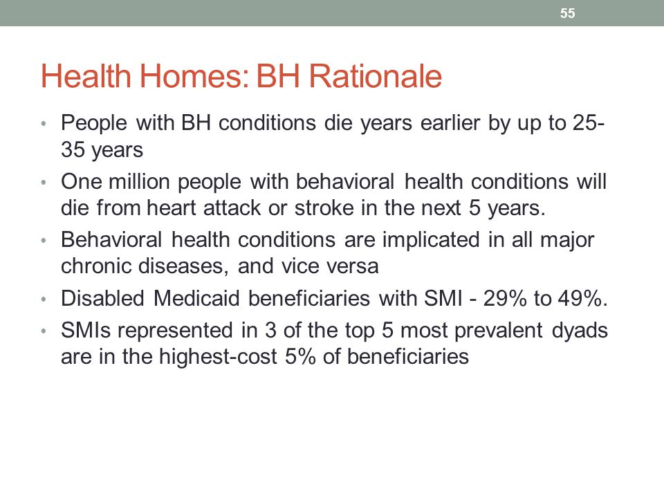Health Homes: BH Rationale People with BH conditions die years earlier by up to 25- 35 years One million people with behavioral health conditions will
