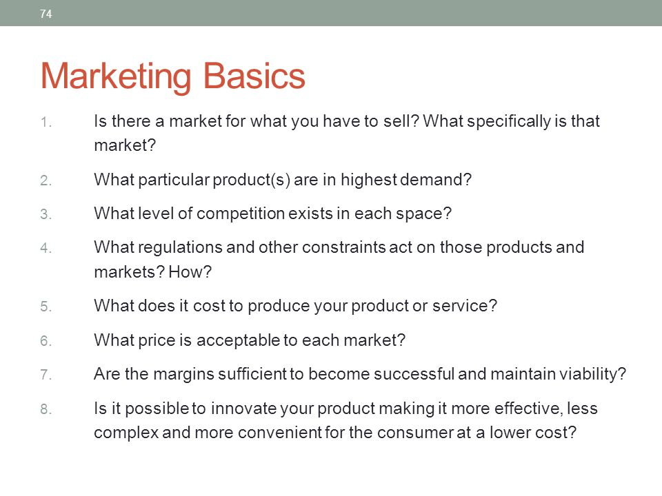 Marketing Basics 1. Is there a market for what you have to sell? What specifically is that market? 2. What particular product(s) are in highest demand