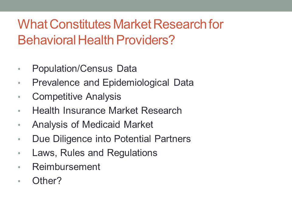 What Constitutes Market Research for Behavioral Health Providers? Population/Census Data Prevalence and Epidemiological Data Competitive Analysis Heal