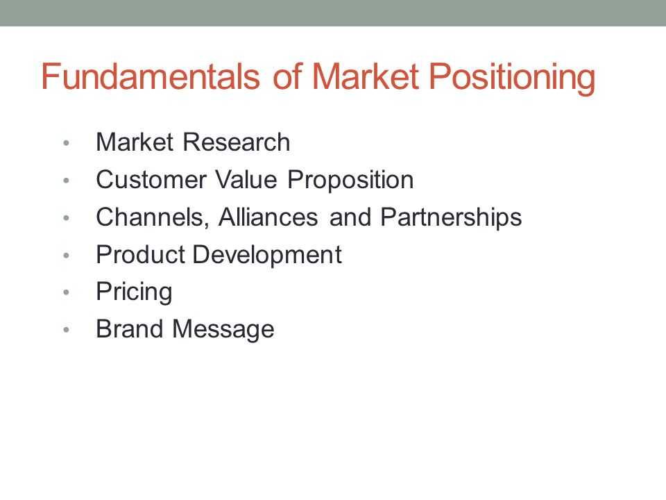 Fundamentals of Market Positioning Market Research Customer Value Proposition Channels, Alliances and Partnerships Product Development Pricing Brand M