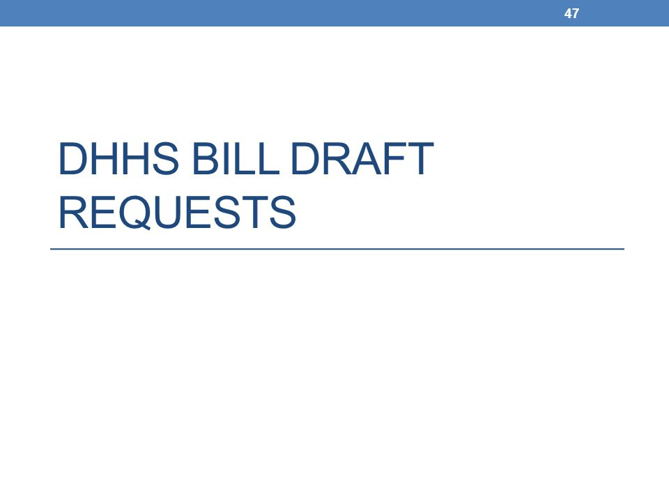 DHHS BILL DRAFT REQUESTS 47