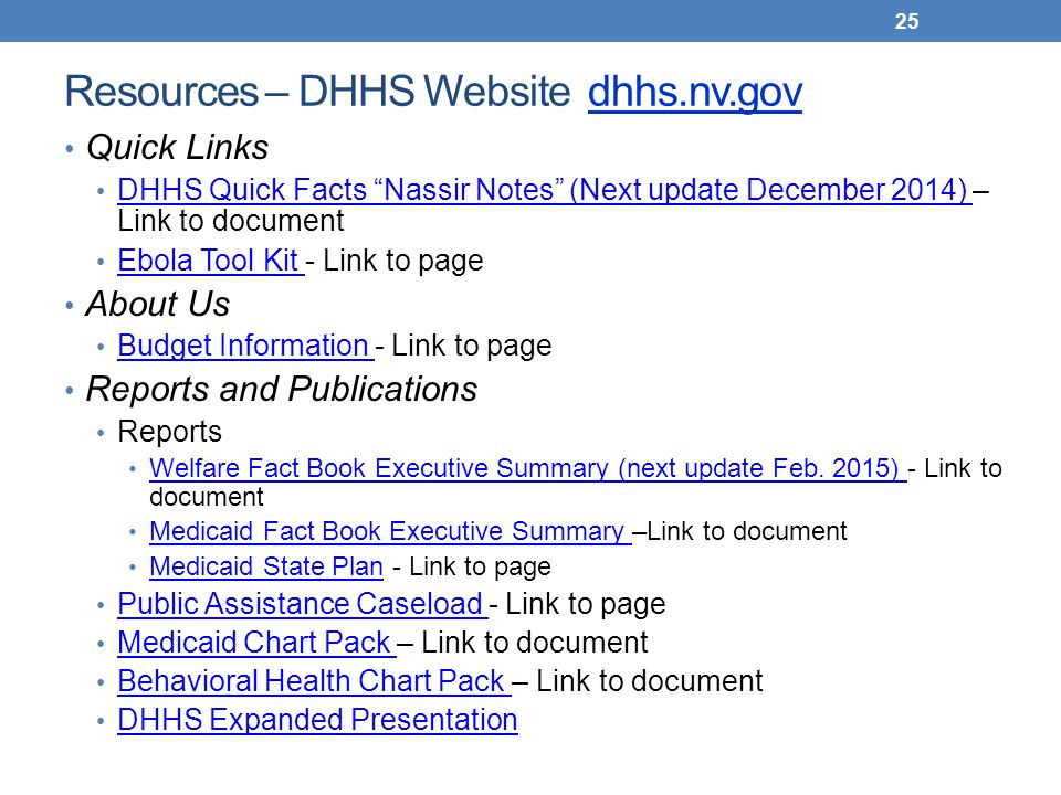 Resources – DHHS Website dhhs.nv.gov Quick Links DHHS Quick Facts Nassir Notes (Next update December 2014) – Link to document DHHS Quick Facts Nassir Notes (Next update December 2014) Ebola Tool Kit - Link to page Ebola Tool Kit About Us Budget Information - Link to page Budget Information Reports and Publications Reports Welfare Fact Book Executive Summary (next update Feb.